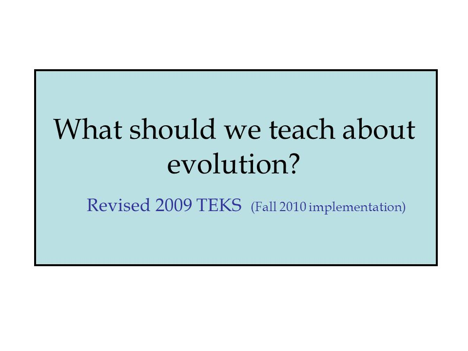 What should we teach about evolution Revised 2009 TEKS (Fall 2010 implementation)