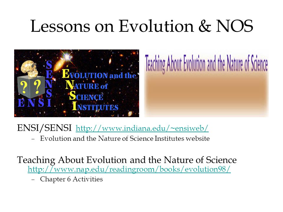 Lessons on Evolution & NOS ENSI/SENSI http://www.indiana.edu/~ensiweb/http://www.indiana.edu/~ensiweb/ –Evolution and the Nature of Science Institutes website Teaching About Evolution and the Nature of Science http://www.nap.edu/readingroom/books/evolution98/ http://www.nap.edu/readingroom/books/evolution98/ –Chapter 6 Activities