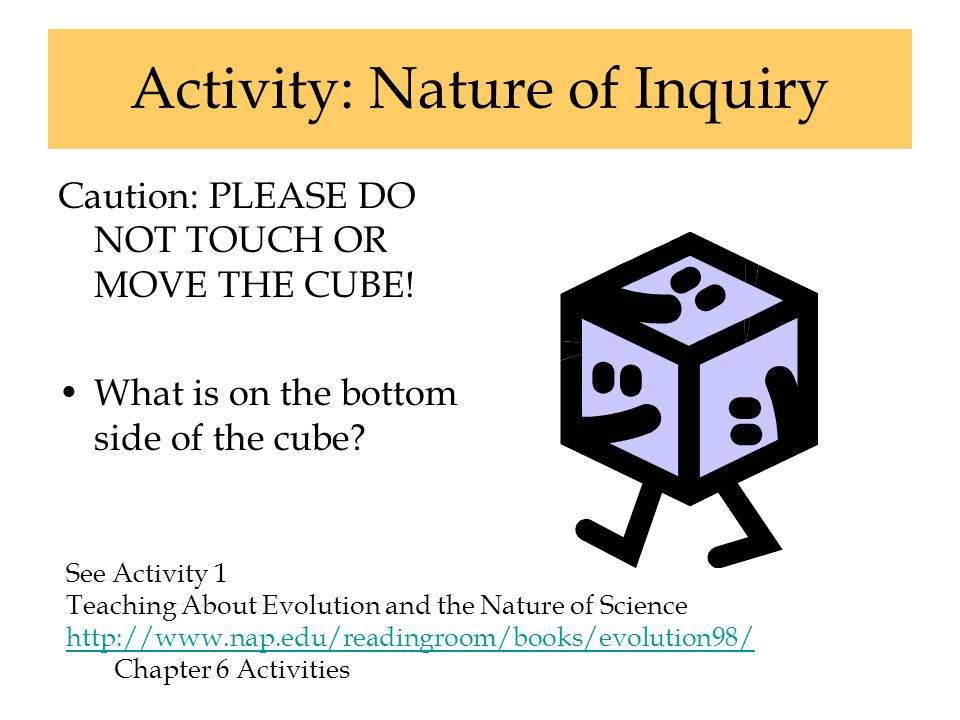Activity: Nature of Inquiry Caution: PLEASE DO NOT TOUCH OR MOVE THE CUBE! What is on the bottom side of the cube? See Activity 1 Teaching About Evolu