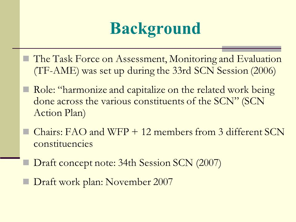 Background The Task Force on Assessment, Monitoring and Evaluation (TF-AME) was set up during the 33rd SCN Session (2006) Role: harmonize and capitalize on the related work being done across the various constituents of the SCN (SCN Action Plan) Chairs: FAO and WFP + 12 members from 3 different SCN constituencies Draft concept note: 34th Session SCN (2007) Draft work plan: November 2007