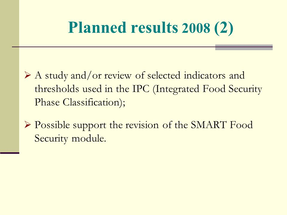 Planned results 2008 (2)  A study and/or review of selected indicators and thresholds used in the IPC (Integrated Food Security Phase Classification);  Possible support the revision of the SMART Food Security module.