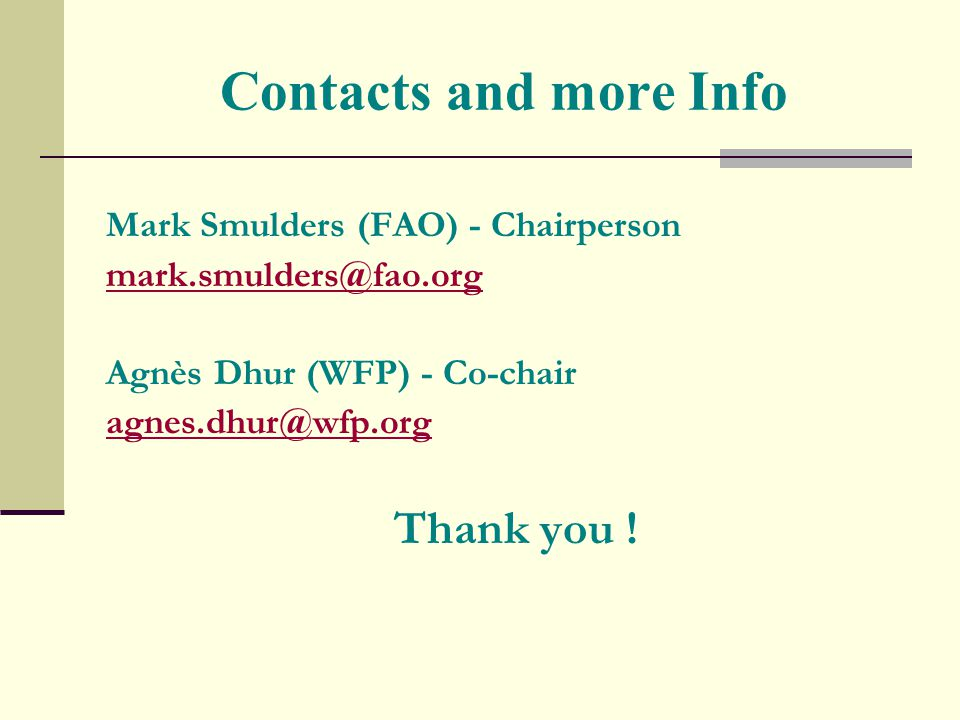 Contacts and more Info Mark Smulders (FAO) - Chairperson mark.smulders@fao.org Agnès Dhur (WFP) - Co-chair agnes.dhur@wfp.org Thank you !