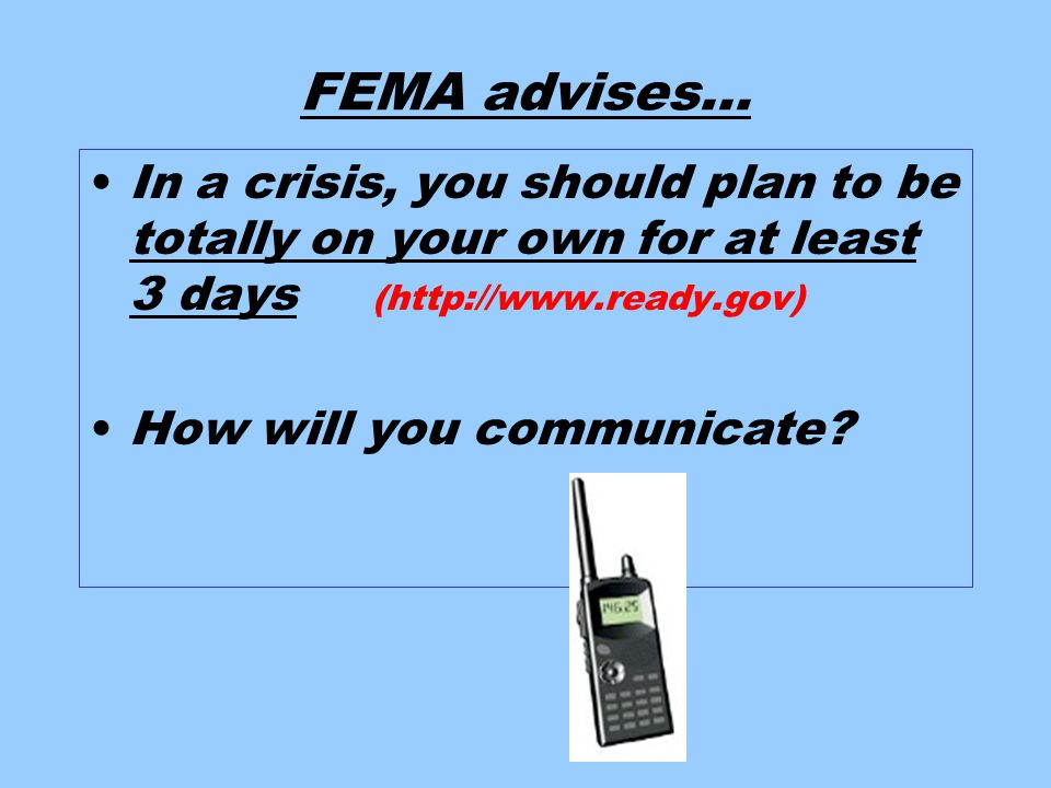 FEMA advises… In a crisis, you should plan to be totally on your own for at least 3 days (http://www.ready.gov) How will you communicate?