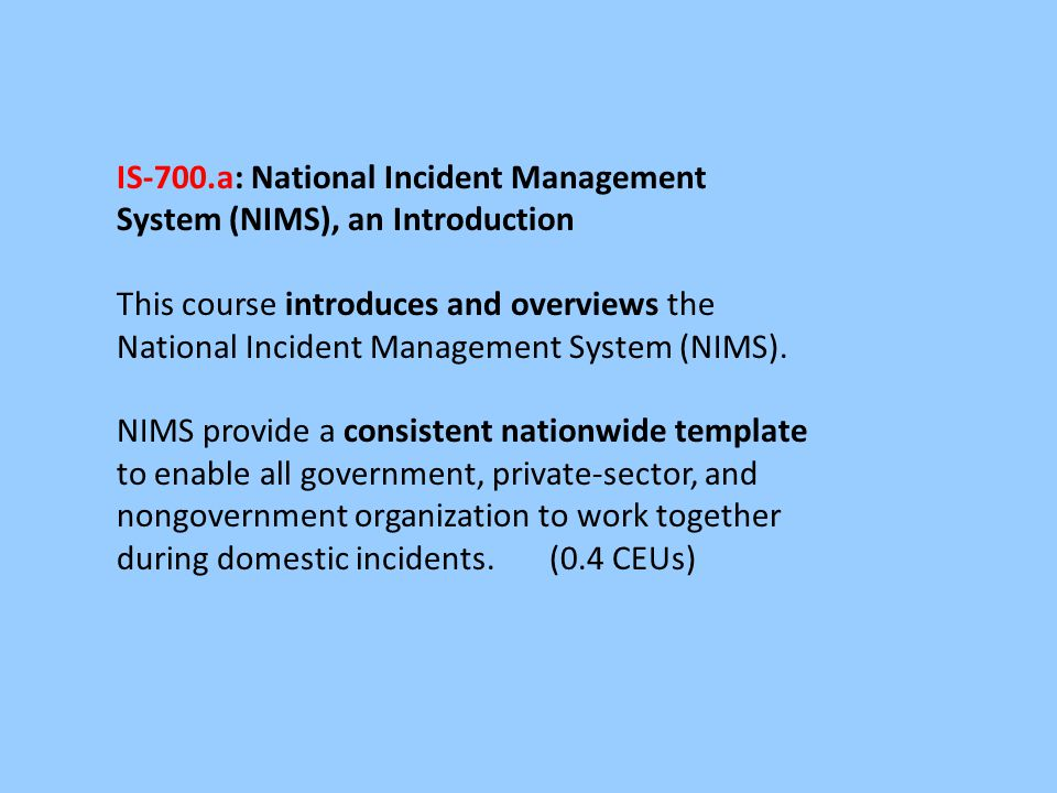 IS-700.a: National Incident Management System (NIMS), an Introduction This course introduces and overviews the National Incident Management System (NI