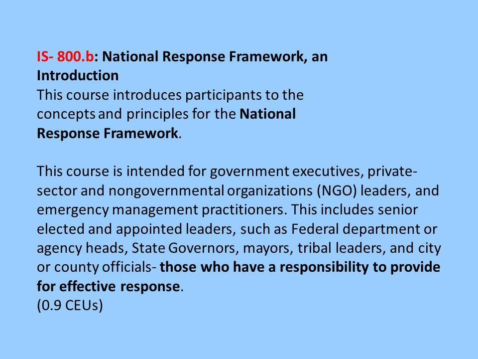 IS- 800.b: National Response Framework, an Introduction This course introduces participants to the concepts and principles for the National Response Framework.