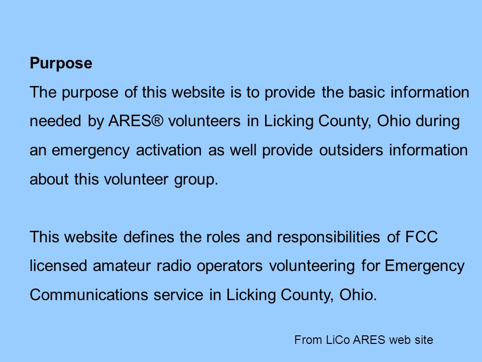 Purpose The purpose of this website is to provide the basic information needed by ARES® volunteers in Licking County, Ohio during an emergency activation as well provide outsiders information about this volunteer group.