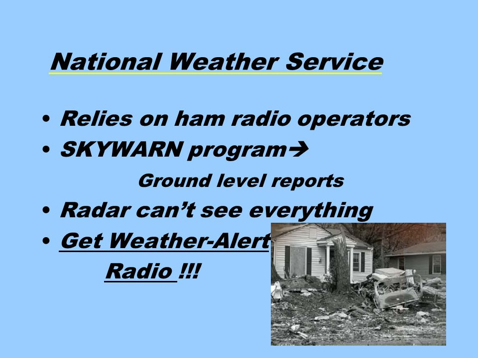 National Weather Service Relies on ham radio operators SKYWARN program  Ground level reports Radar can't see everything Get Weather-Alert Radio !!!