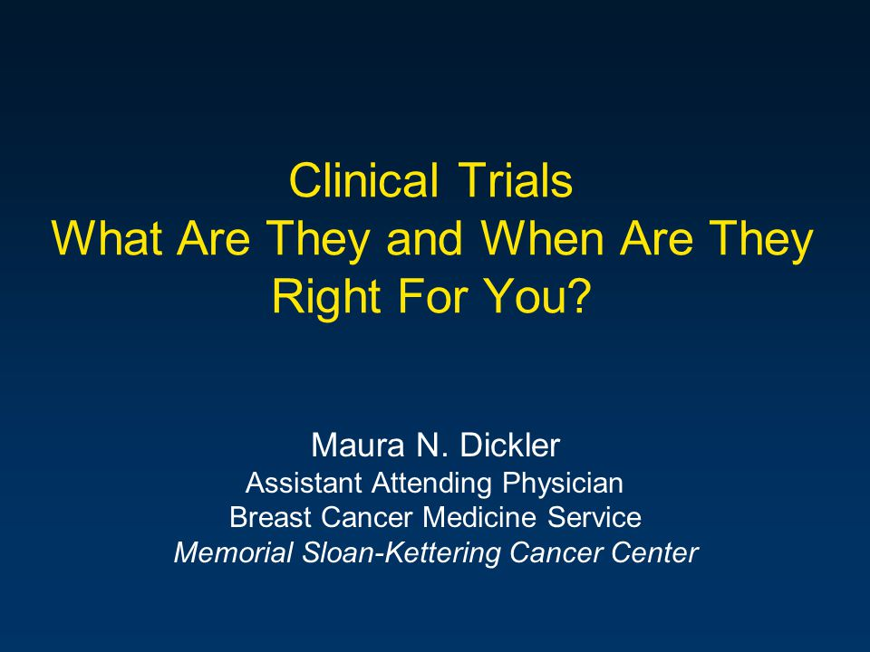 Clinical Trials What Are They and When Are They Right For You? Maura N. Dickler Assistant Attending Physician Breast Cancer Medicine Service Memorial