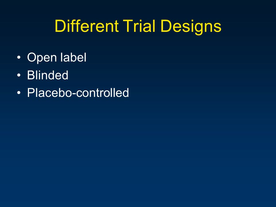 Different Trial Designs Open label Blinded Placebo-controlled