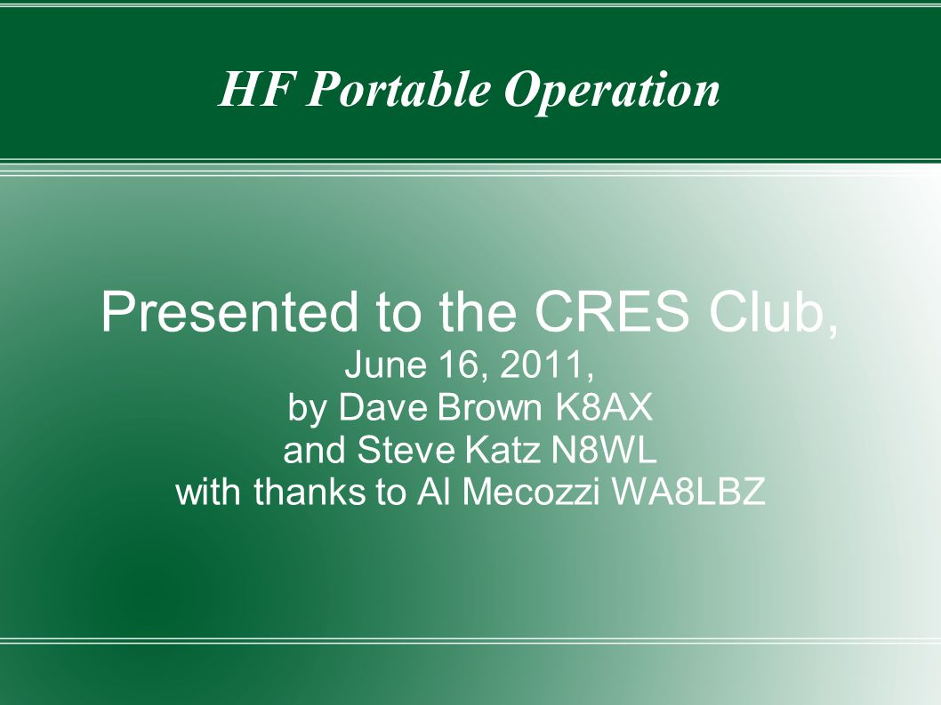 HF Portable Operation Presented to the CRES Club, June 16, 2011, by Dave Brown K8AX and Steve Katz N8WL with thanks to Al Mecozzi WA8LBZ