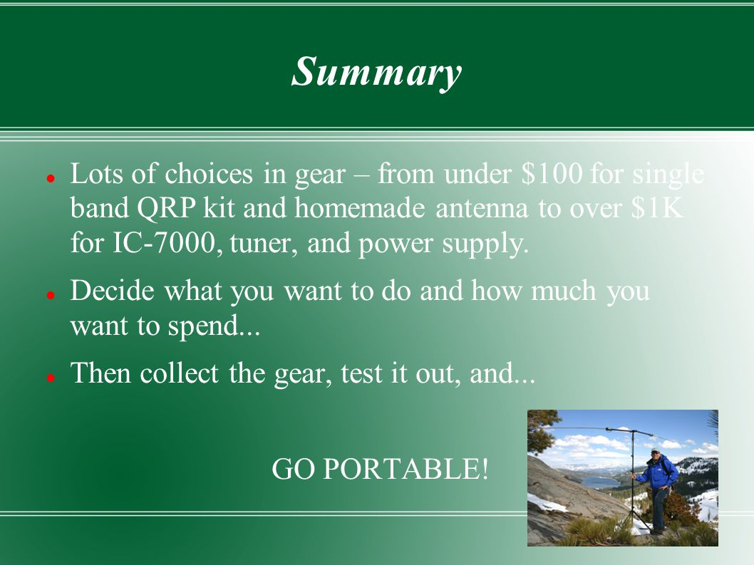 Summary Lots of choices in gear – from under $100 for single band QRP kit and homemade antenna to over $1K for IC-7000, tuner, and power supply.