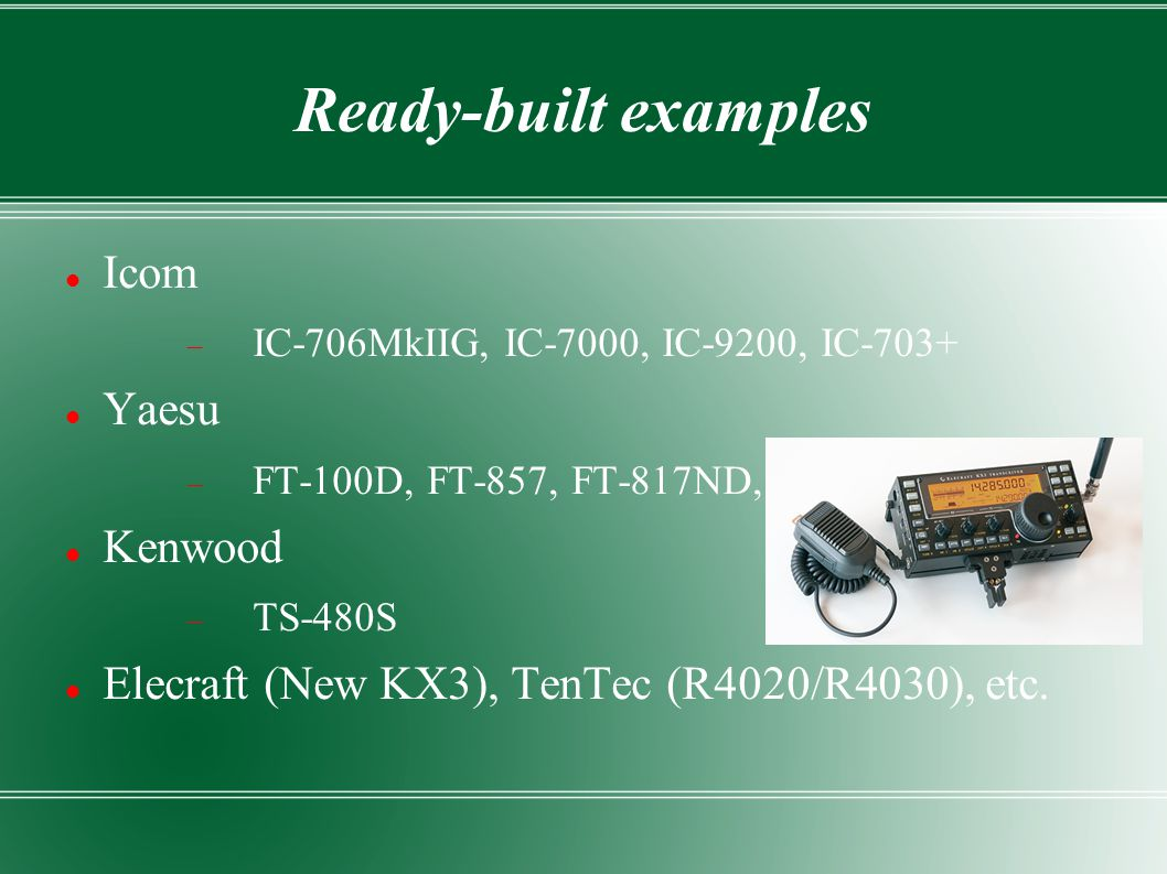 Ready-built examples Icom  IC-706MkIIG, IC-7000, IC-9200, IC-703+ Yaesu  FT-100D, FT-857, FT-817ND, Kenwood  TS-480S Elecraft (New KX3), TenTec (R4020/R4030), etc.