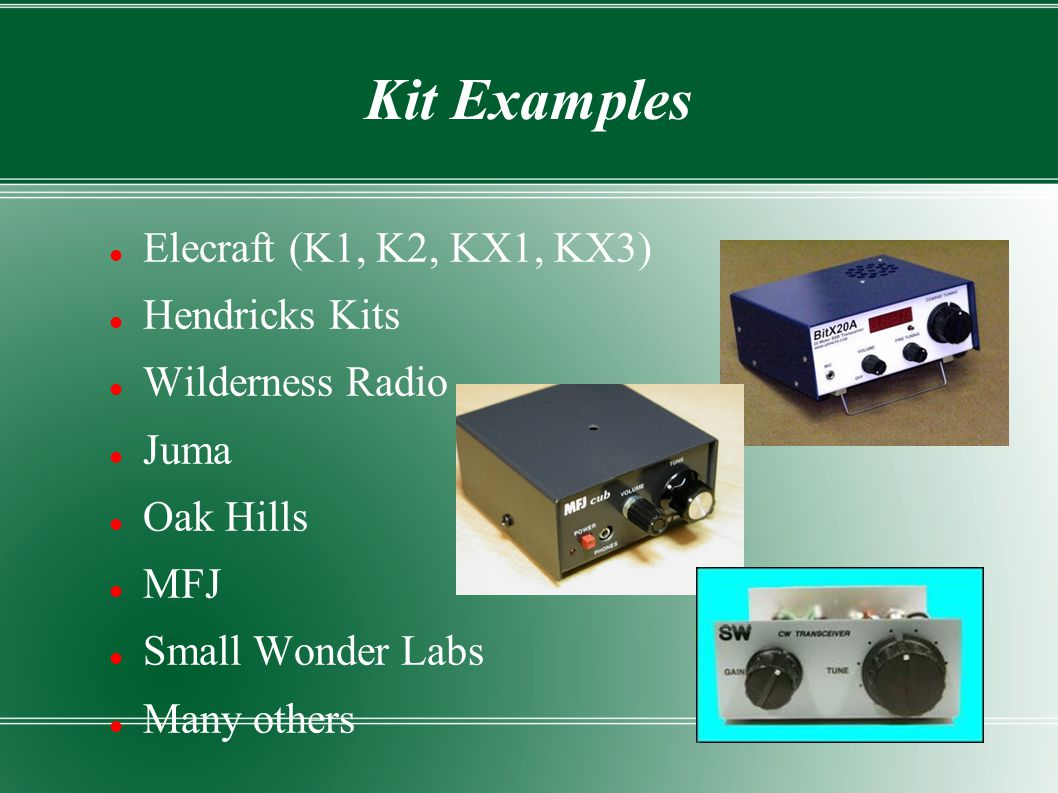 Kit Examples Elecraft (K1, K2, KX1, KX3) Hendricks Kits Wilderness Radio Juma Oak Hills MFJ Small Wonder Labs Many others