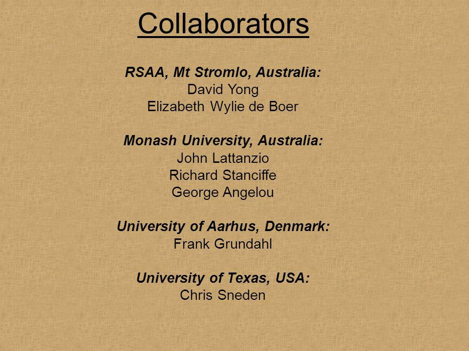 Collaborators RSAA, Mt Stromlo, Australia: David Yong Elizabeth Wylie de Boer Monash University, Australia: John Lattanzio Richard Stanciffe George Angelou University of Aarhus, Denmark: Frank Grundahl University of Texas, USA: Chris Sneden