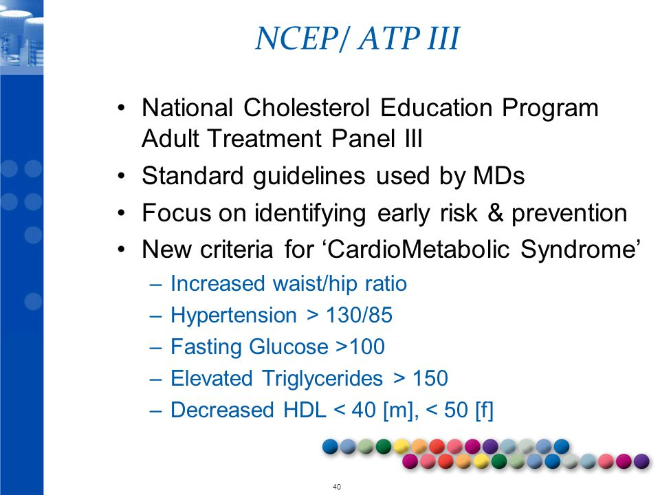 © 2010 40 NCEP/ ATP III National Cholesterol Education Program Adult Treatment Panel III Standard guidelines used by MDs Focus on identifying early risk & prevention New criteria for 'CardioMetabolic Syndrome' –Increased waist/hip ratio –Hypertension > 130/85 –Fasting Glucose >100 –Elevated Triglycerides > 150 –Decreased HDL < 40 [m], < 50 [f]