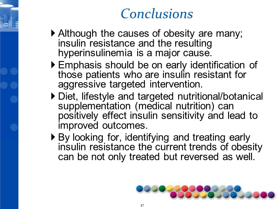 © 2010 57 Conclusions  Although the causes of obesity are many; insulin resistance and the resulting hyperinsulinemia is a major cause.