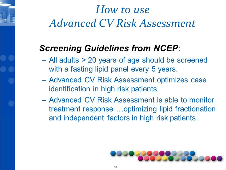 © 2010 58 How to use Advanced CV Risk Assessment Screening Guidelines from NCEP: –All adults > 20 years of age should be screened with a fasting lipid panel every 5 years.