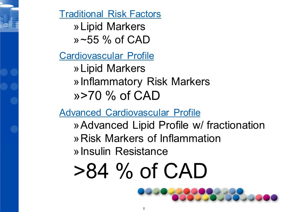 © 2010 8 Traditional Risk Factors »Lipid Markers »~55 % of CAD Cardiovascular Profile »Lipid Markers »Inflammatory Risk Markers »>70 % of CAD Advanced Cardiovascular Profile »Advanced Lipid Profile w/ fractionation »Risk Markers of Inflammation »Insulin Resistance >84 % of CAD