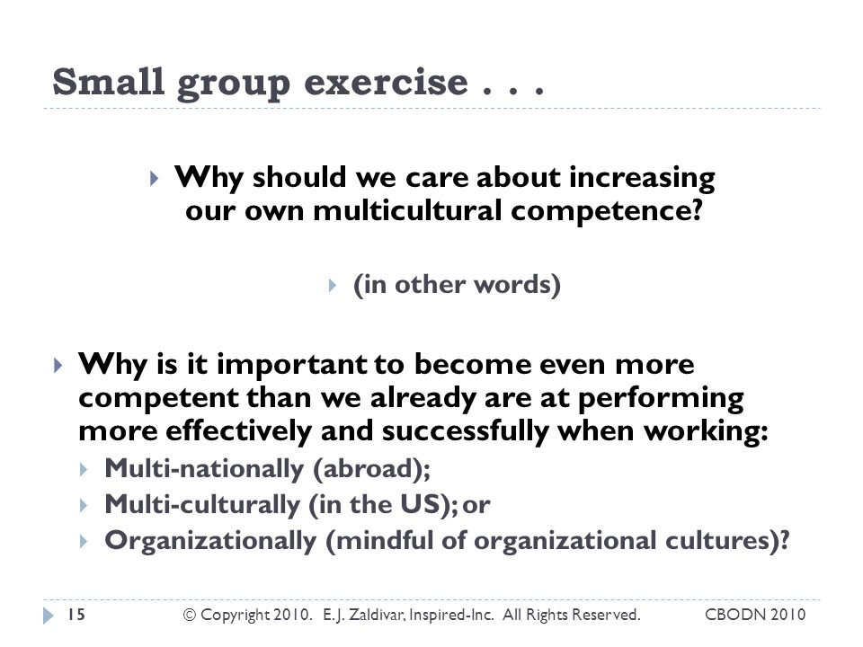 Small group exercise... Why should we care about increasing our own multicultural competence.