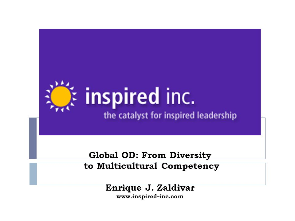 Global OD: From Diversity to Multicultural Competency Enrique J. Zaldivar www.inspired-inc.com