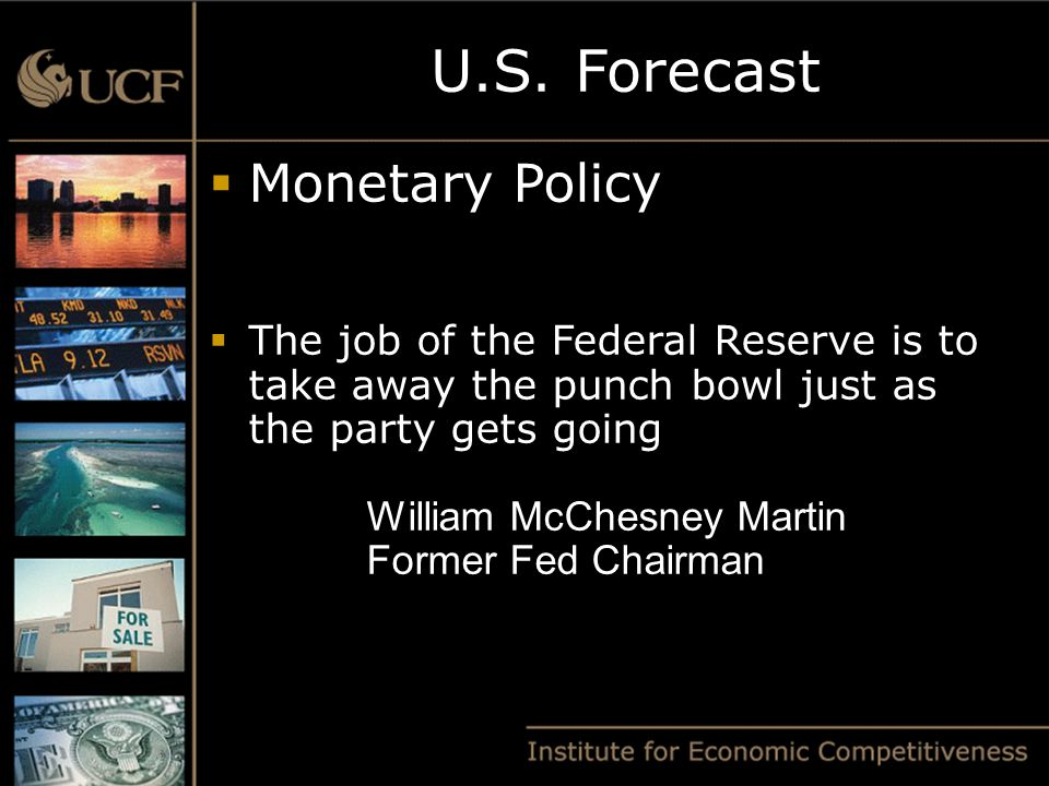  Monetary Policy  The job of the Federal Reserve is to take away the punch bowl just as the party gets going William McChesney Martin Former Fed Chairman U.S.