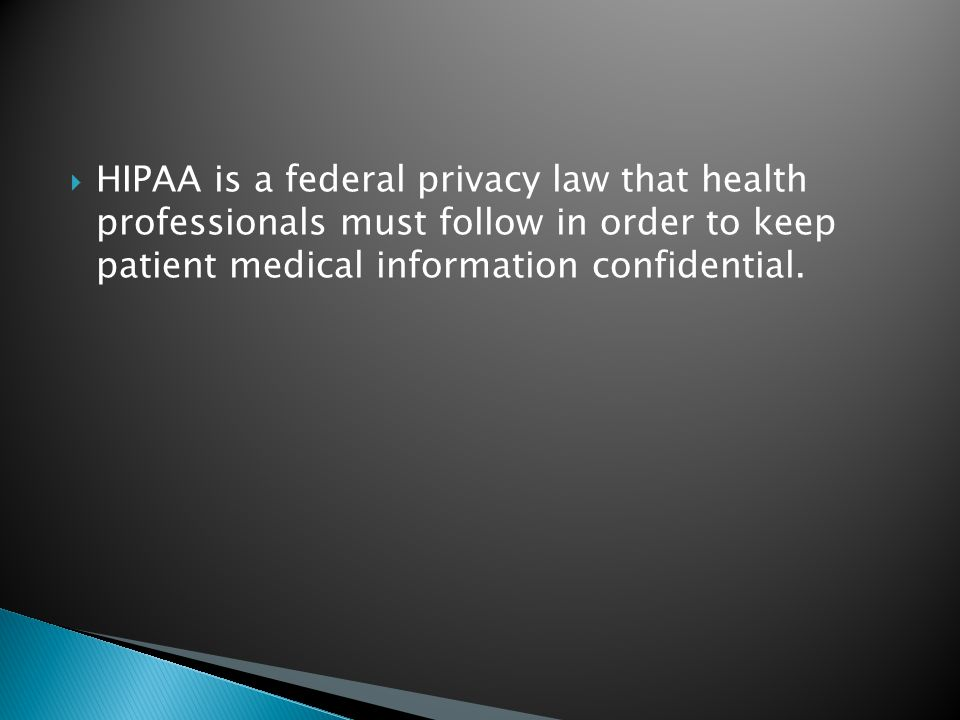  HIPAA is a federal privacy law that health professionals must follow in order to keep patient medical information confidential.