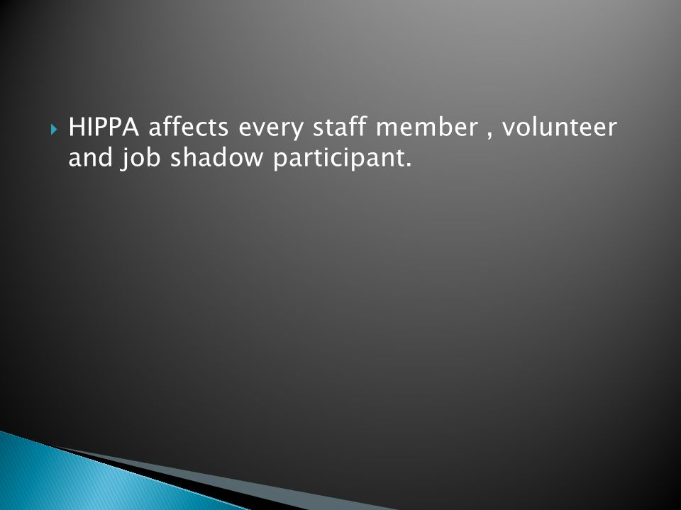  HIPPA affects every staff member, volunteer and job shadow participant.