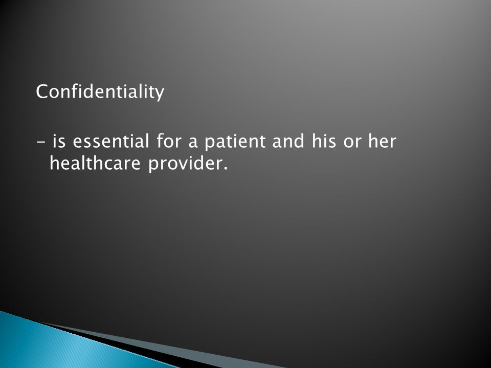 Confidentiality - is essential for a patient and his or her healthcare provider.