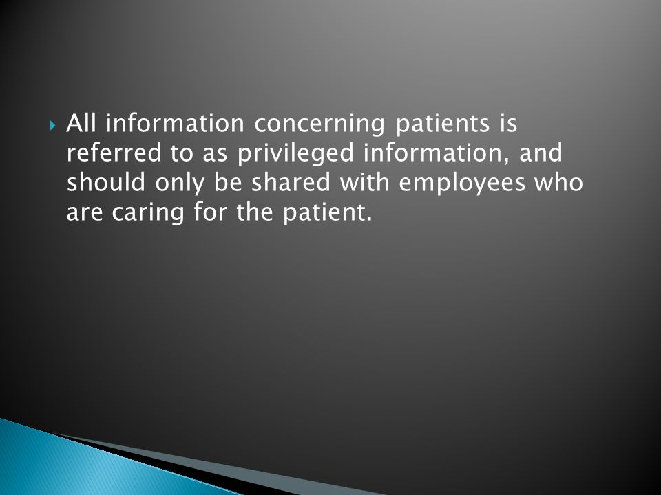  All information concerning patients is referred to as privileged information, and should only be shared with employees who are caring for the patient.