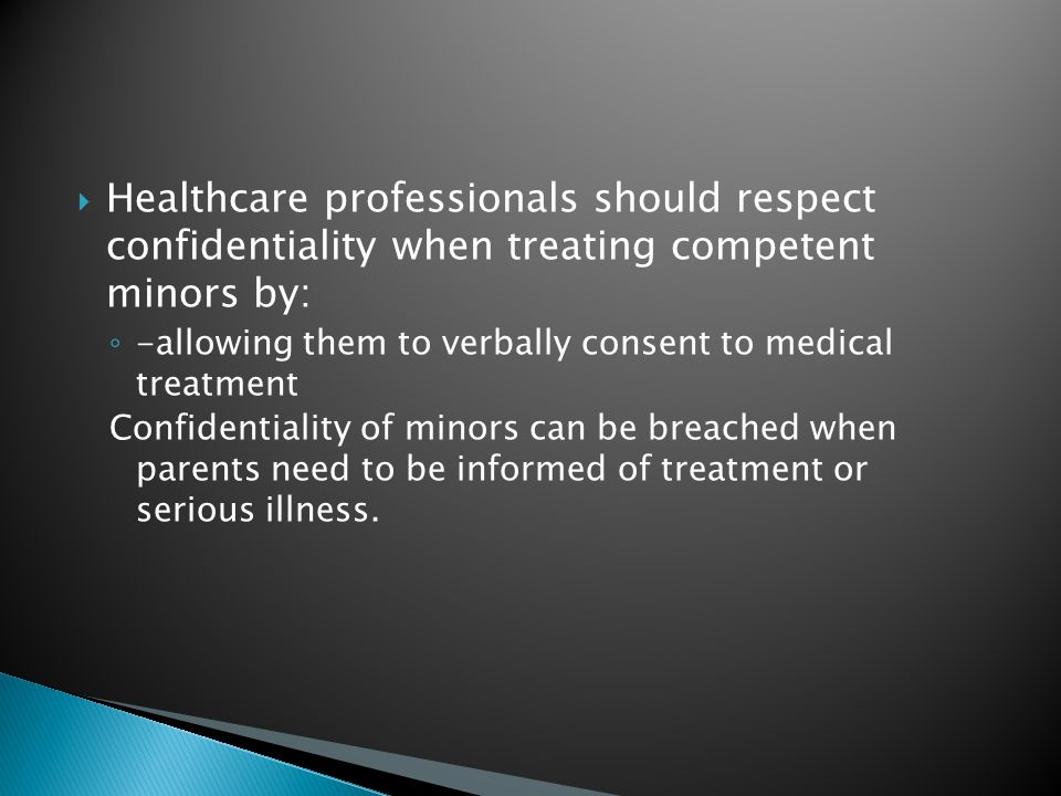  Healthcare professionals should respect confidentiality when treating competent minors by: ◦ -allowing them to verbally consent to medical treatment Confidentiality of minors can be breached when parents need to be informed of treatment or serious illness.