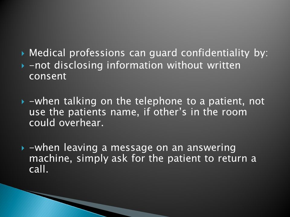  Medical professions can guard confidentiality by:  -not disclosing information without written consent  -when talking on the telephone to a patient, not use the patients name, if other's in the room could overhear.