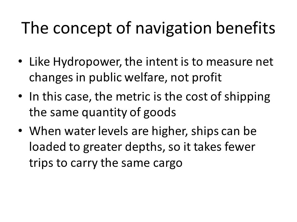 The concept of navigation benefits Like Hydropower, the intent is to measure net changes in public welfare, not profit In this case, the metric is the cost of shipping the same quantity of goods When water levels are higher, ships can be loaded to greater depths, so it takes fewer trips to carry the same cargo