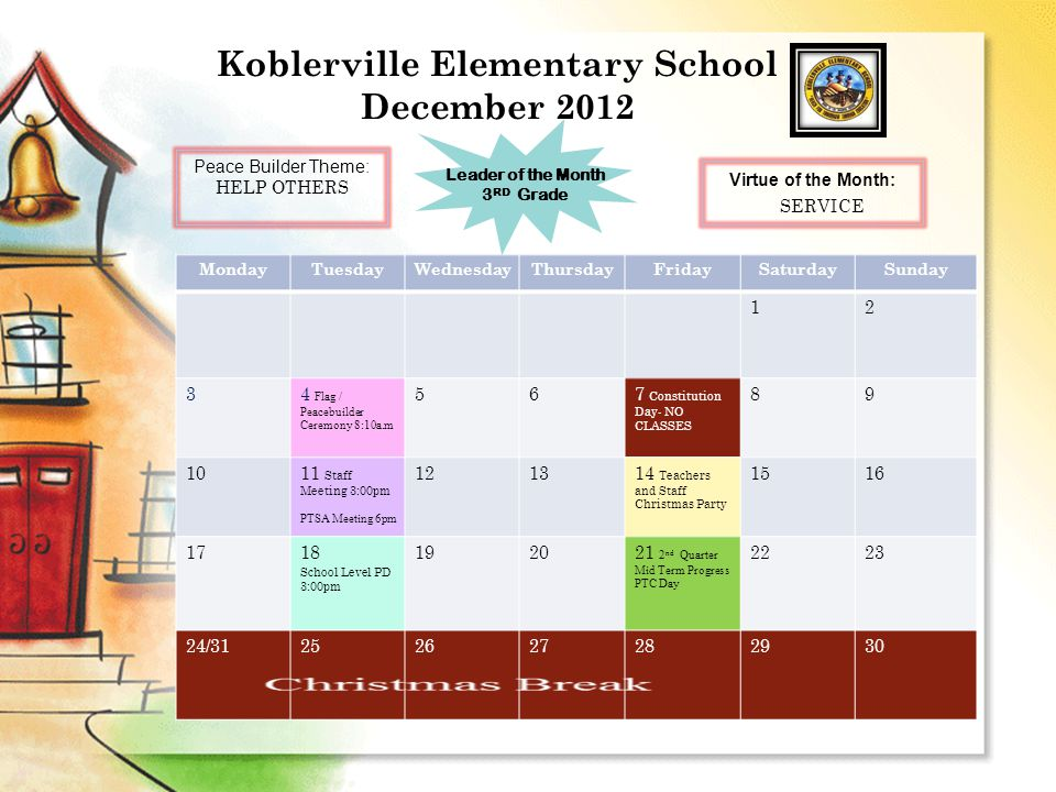 Koblerville Elementary School December 2012 MondayTuesdayWednesdayThursdayFridaySaturdaySunday 12 34 Flag / Peacebuilder Ceremony 8:10a.m 567 Constitution Day- NO CLASSES 89 1011 Staff Meeting 3:00pm PTSA Meeting 6pm 121314 Teachers and Staff Christmas Party 1516 1718 School Level PD 3:00pm 192021 2 nd Quarter Mid Term Progress PTC Day 2223 24/31252627282930 Peace Builder Theme: HELP OTHERS Leader of the Month 3 RD Grade Virtue of the Month: SERVICE