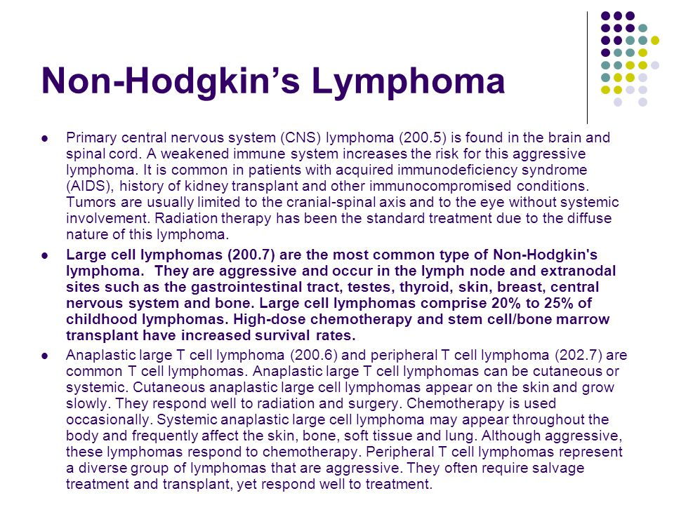 Non-Hodgkin's Lymphoma Primary central nervous system (CNS) lymphoma (200.5) is found in the brain and spinal cord. A weakened immune system increases