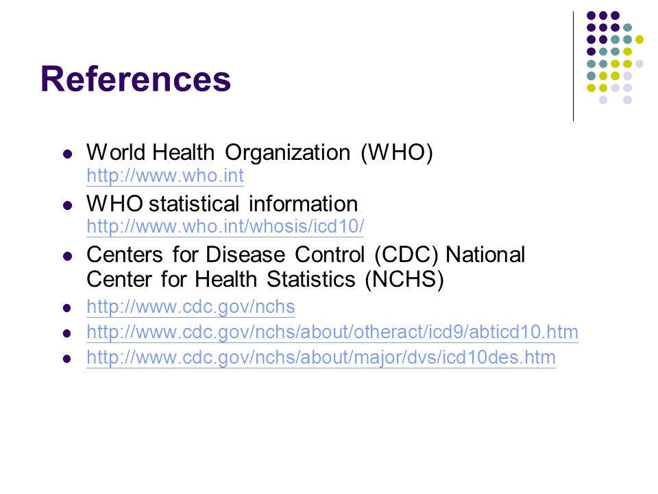 References World Health Organization (WHO) http://www.who.int http://www.who.int WHO statistical information http://www.who.int/whosis/icd10/ http://w