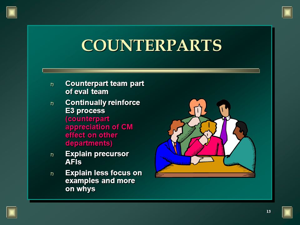 13 COUNTERPARTS n Counterpart team part of eval team n Continually reinforce E3 process (counterpart appreciation of CM effect on other departments) n Explain precursor AFIs n Explain less focus on examples and more on whys