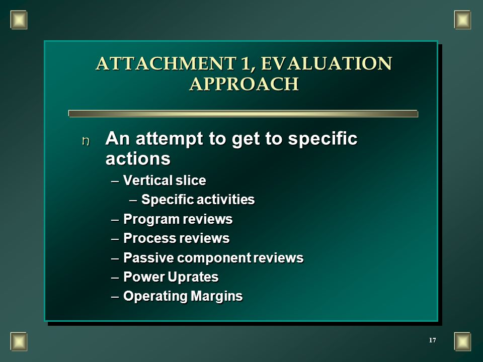 17 ATTACHMENT 1, EVALUATION APPROACH n An attempt to get to specific actions –Vertical slice –Specific activities –Program reviews –Process reviews –P