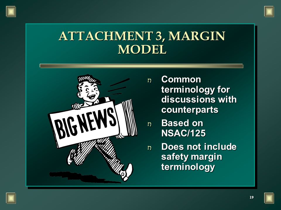 19 ATTACHMENT 3, MARGIN MODEL n Common terminology for discussions with counterparts n Based on NSAC/125 n Does not include safety margin terminology