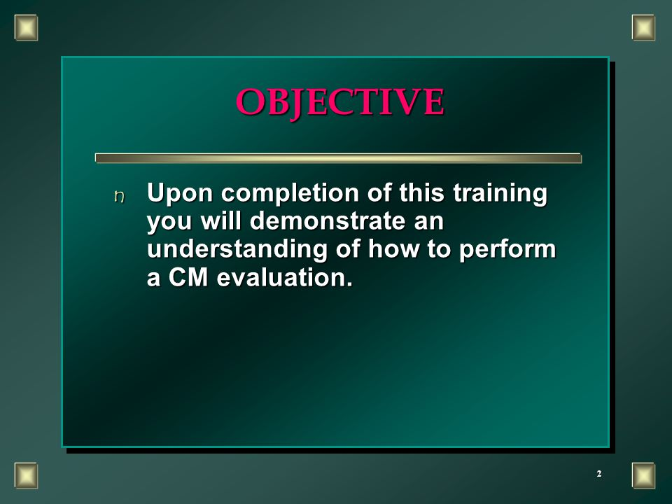 2 OBJECTIVE n Upon completion of this training you will demonstrate an understanding of how to perform a CM evaluation.
