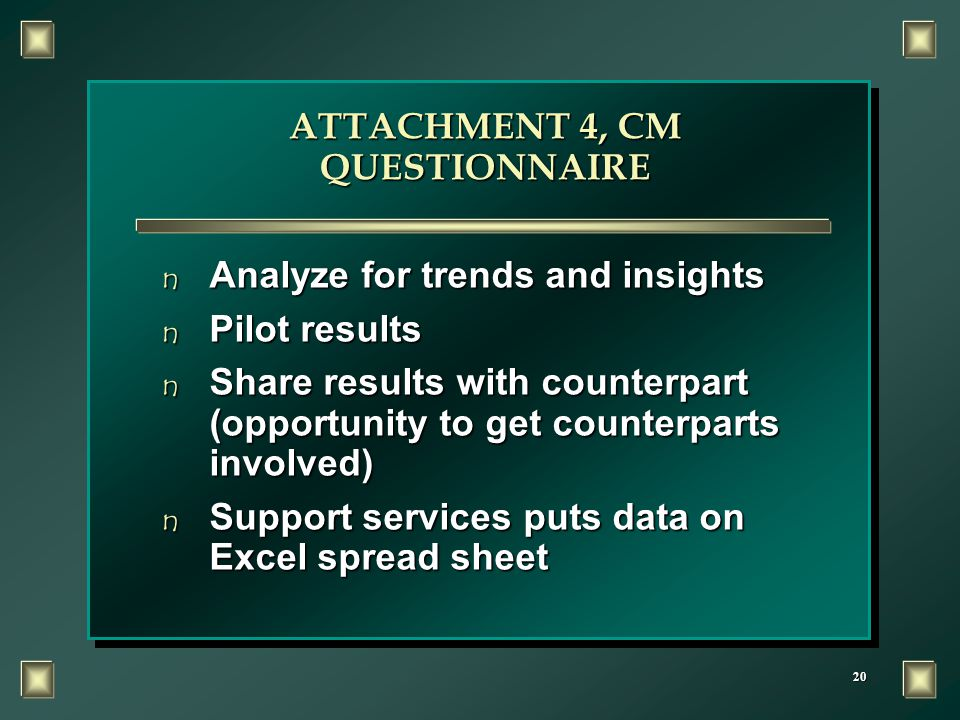 20 ATTACHMENT 4, CM QUESTIONNAIRE n Analyze for trends and insights n Pilot results n Share results with counterpart (opportunity to get counterparts