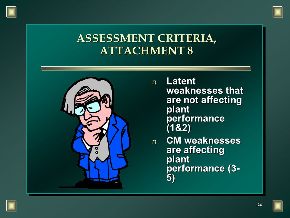 24 ASSESSMENT CRITERIA, ATTACHMENT 8 n Latent weaknesses that are not affecting plant performance (1&2) n CM weaknesses are affecting plant performanc