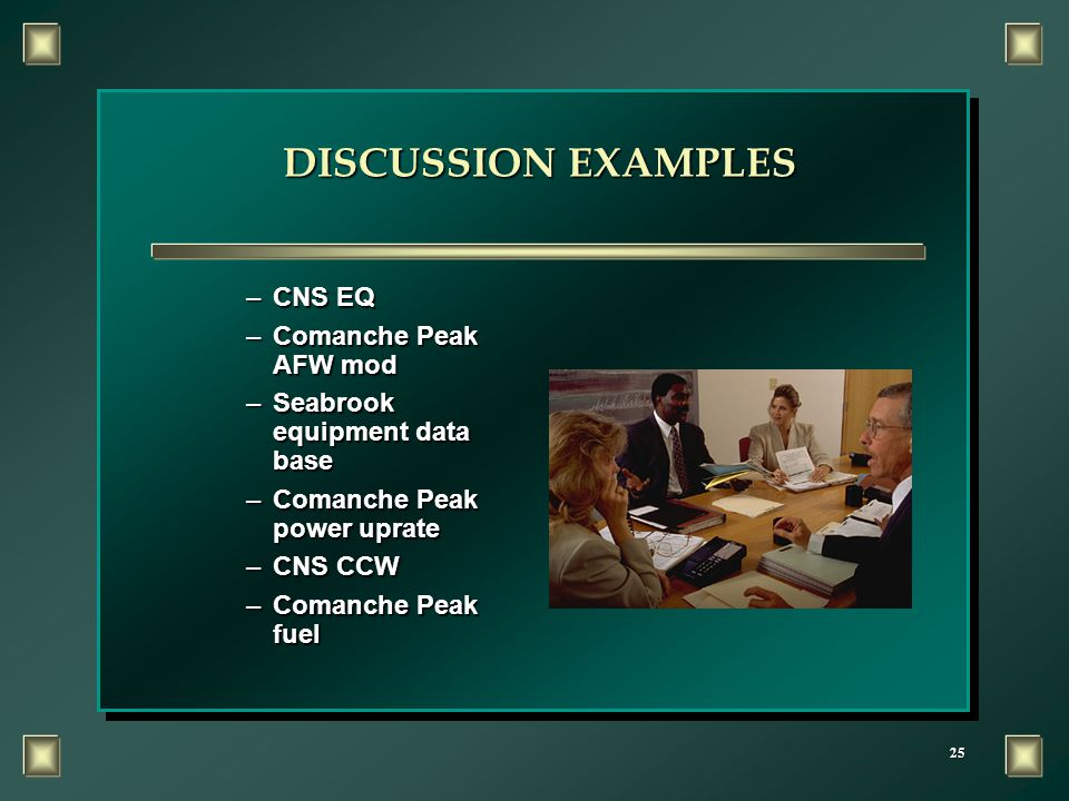 25 DISCUSSION EXAMPLES –CNS EQ –Comanche Peak AFW mod –Seabrook equipment data base –Comanche Peak power uprate –CNS CCW –Comanche Peak fuel