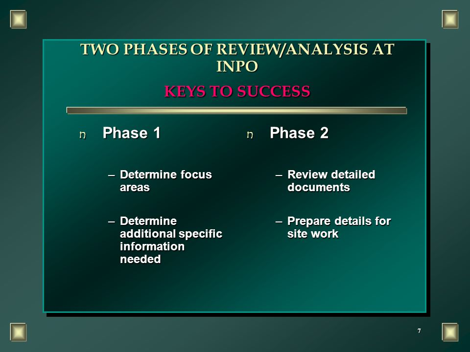 7 TWO PHASES OF REVIEW/ANALYSIS AT INPO KEYS TO SUCCESS n Phase 1 –Determine focus areas –Determine additional specific information needed n Phase 2 –Review detailed documents –Prepare details for site work