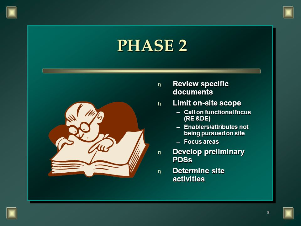 9 PHASE 2 n Review specific documents n Limit on-site scope –Call on functional focus (RE &DE) –Enablers/attributes not being pursued on site –Focus areas n Develop preliminary PDSs n Determine site activities