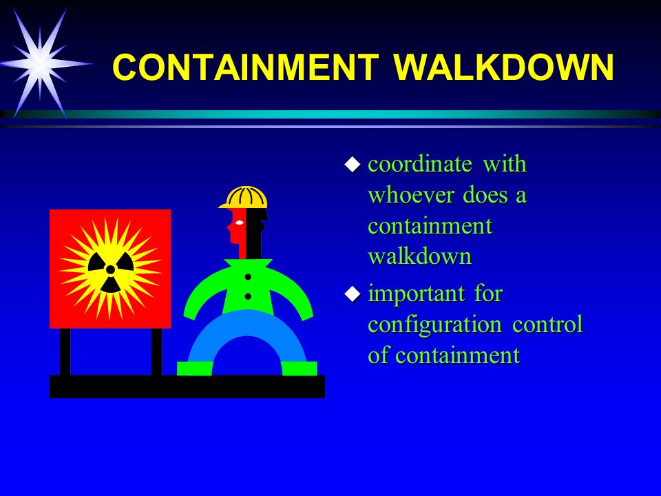 CONTAINMENT WALKDOWN u coordinate with whoever does a containment walkdown u important for configuration control of containment