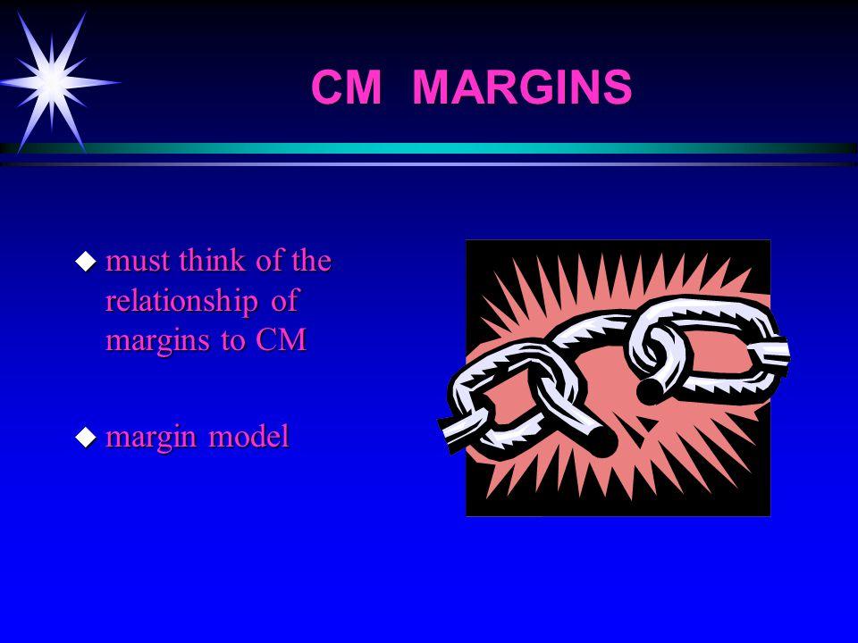 CM MARGINS u must think of the relationship of margins to CM u margin model