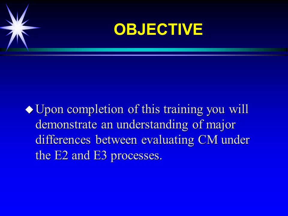 OBJECTIVE u Upon completion of this training you will demonstrate an understanding of major differences between evaluating CM under the E2 and E3 processes.