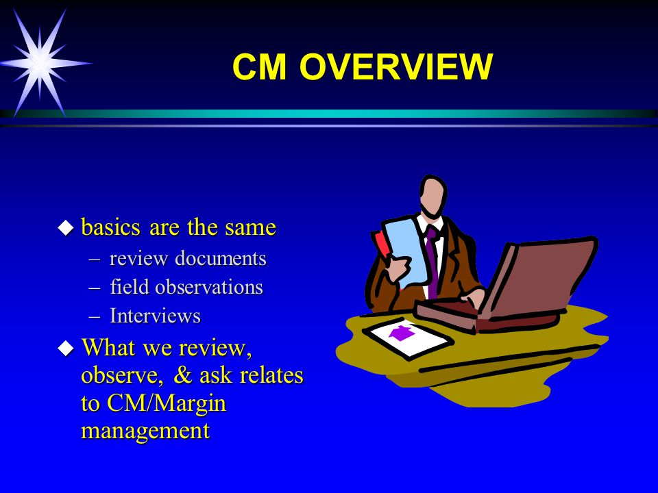 CM OVERVIEW u basics are the same –review documents –field observations –Interviews u What we review, observe, & ask relates to CM/Margin management