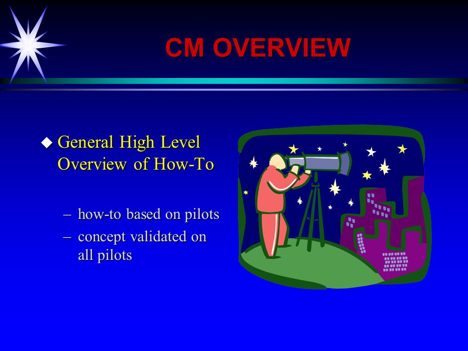 CM OVERVIEW u General High Level Overview of How-To –how-to based on pilots –concept validated on all pilots