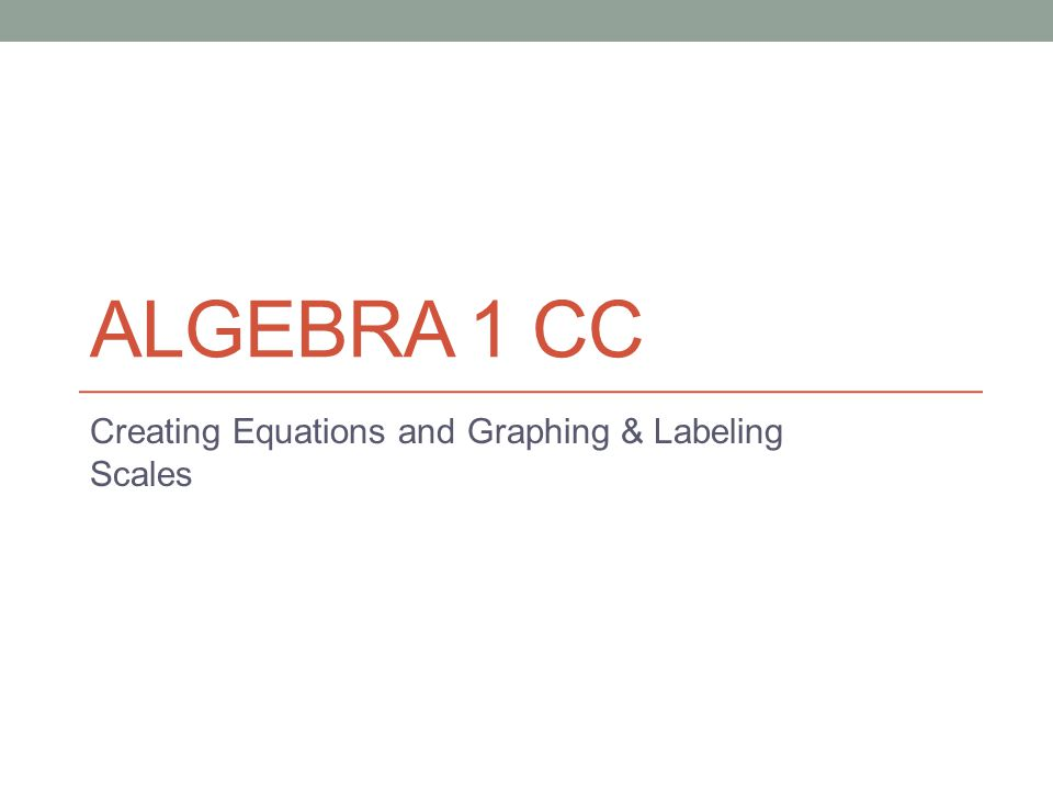 ALGEBRA 1 CC Creating Equations and Graphing & Labeling Scales
